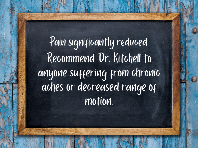 Pain significantly reduced. Recommend Dr. Kitchell to anyone suffering from chronic aches or decreased range of motion.